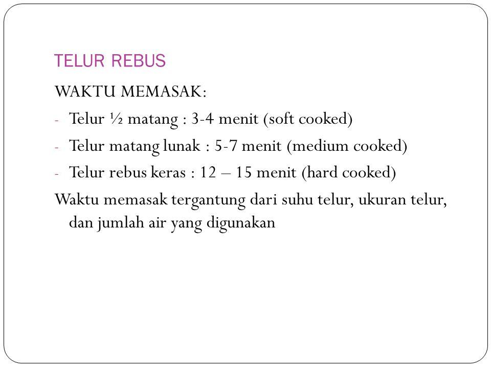 TELUR REBUS WAKTU MEMASAK: - Telur ½ matang : 3-4 menit (soft cooked) - Telur matang lunak : 5-7 menit (medium cooked) - Telur rebus keras : 12 – 15 menit (hard cooked) Waktu memasak tergantung dari suhu telur, ukuran telur, dan jumlah air yang digunakan