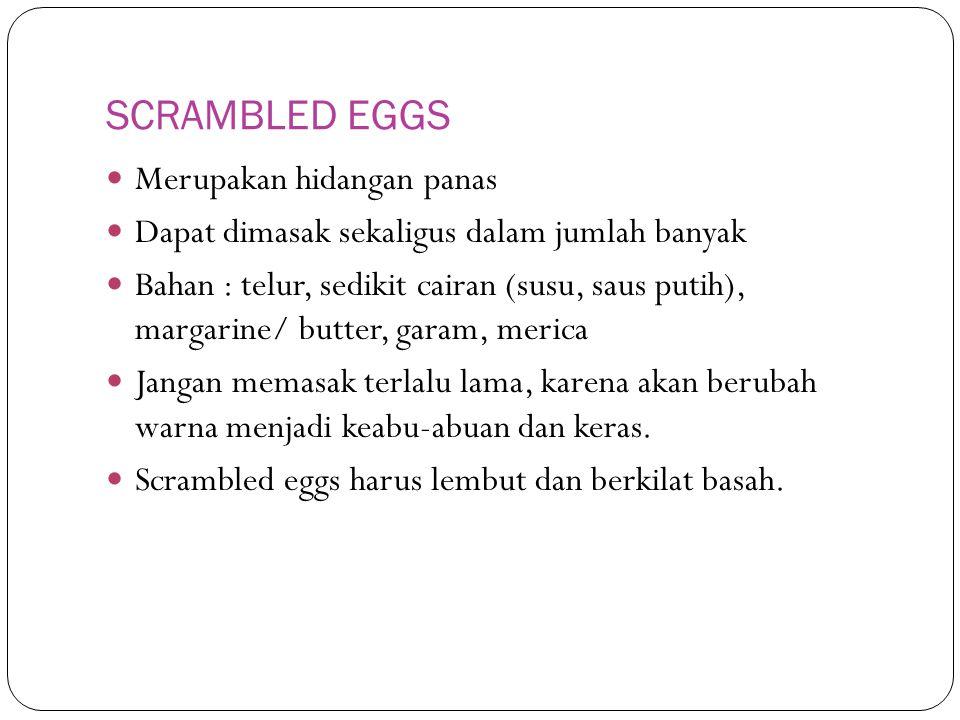 SCRAMBLED EGGS Merupakan hidangan panas Dapat dimasak sekaligus dalam jumlah banyak Bahan : telur, sedikit cairan (susu, saus putih), margarine/ butter, garam, merica Jangan memasak terlalu lama, karena akan berubah warna menjadi keabu-abuan dan keras.