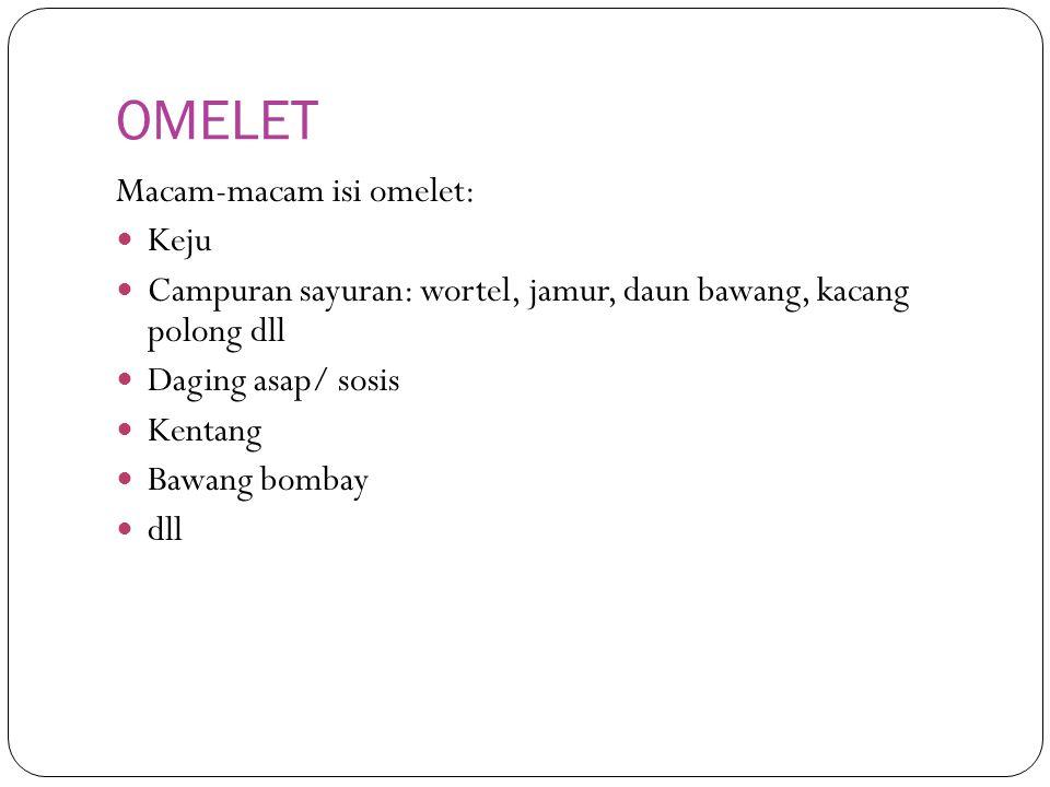 OMELET Macam-macam isi omelet: Keju Campuran sayuran: wortel, jamur, daun bawang, kacang polong dll Daging asap/ sosis Kentang Bawang bombay dll