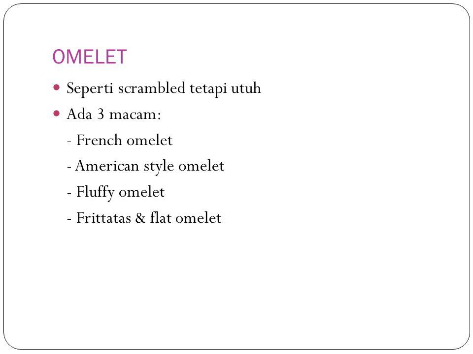 OMELET Seperti scrambled tetapi utuh Ada 3 macam: - French omelet - American style omelet - Fluffy omelet - Frittatas & flat omelet