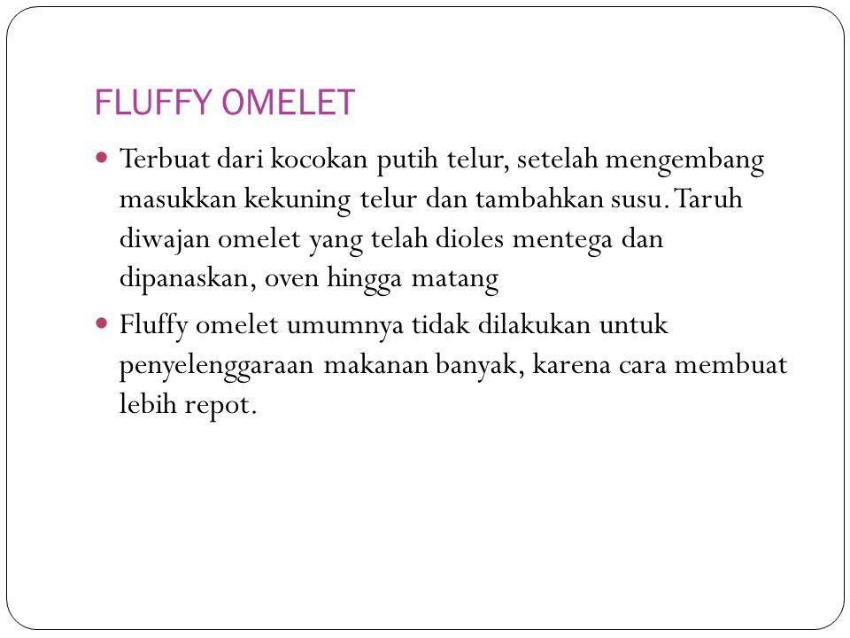 FLUFFY OMELET Terbuat dari kocokan putih telur, setelah mengembang masukkan kekuning telur dan tambahkan susu. Taruh diwajan omelet yang telah dioles