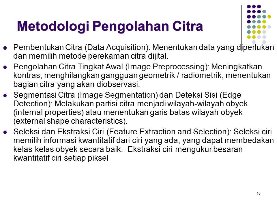 16 Metodologi Pengolahan Citra Pembentukan Citra (Data Acquisition): Menentukan data yang diperlukan dan memilih metode perekaman citra dijital. Pengo