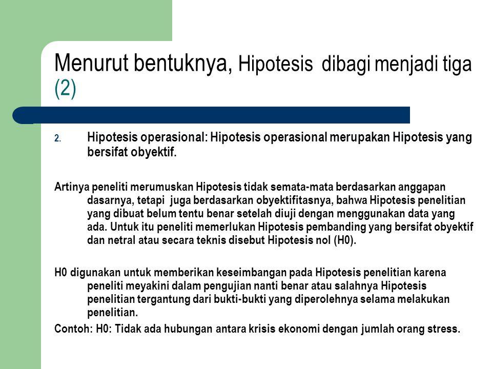 Menurut bentuknya, Hipotesis dibagi menjadi tiga (2) 2. Hipotesis operasional: Hipotesis operasional merupakan Hipotesis yang bersifat obyektif. Artin