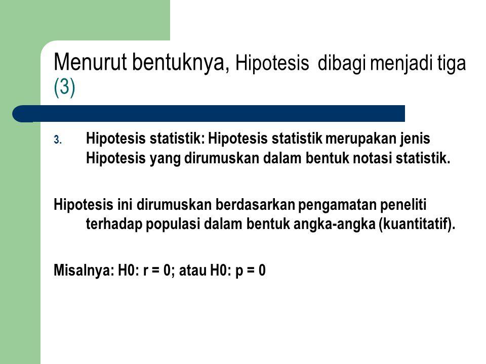 Menurut bentuknya, Hipotesis dibagi menjadi tiga (3) 3. Hipotesis statistik: Hipotesis statistik merupakan jenis Hipotesis yang dirumuskan dalam bentu