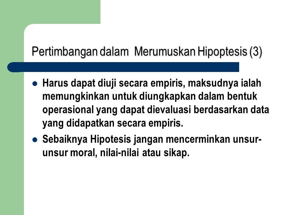 Pertimbangan dalam Merumuskan Hipoptesis (3) Harus dapat diuji secara empiris, maksudnya ialah memungkinkan untuk diungkapkan dalam bentuk operasional