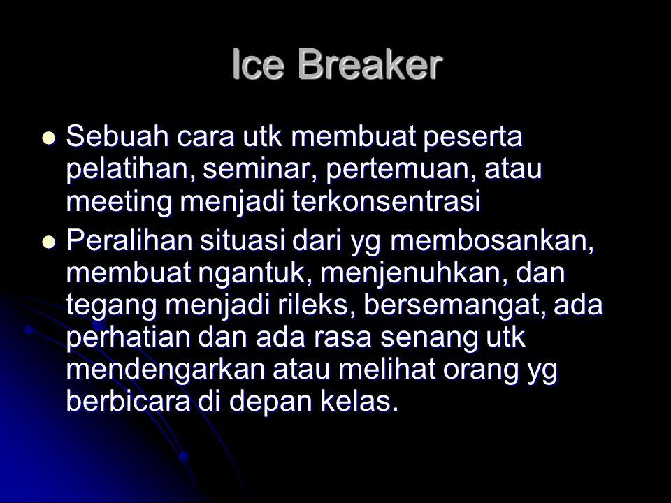 Ice Breaker Sebuah cara utk membuat peserta pelatihan, seminar, pertemuan, atau meeting menjadi terkonsentrasi Sebuah cara utk membuat peserta pelatih