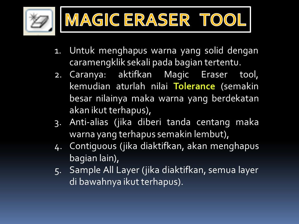 1.Untuk menghapus warna yang solid dengan caramengklik sekali pada bagian tertentu. 2.Caranya: aktifkan Magic Eraser tool, kemudian aturlah nilai Tole