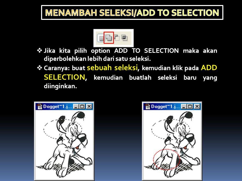  Jika kita pilih option ADD TO SELECTION maka akan diperbolehkan lebih dari satu seleksi.  Caranya: buat sebuah seleksi, kemudian klik pada ADD SELE
