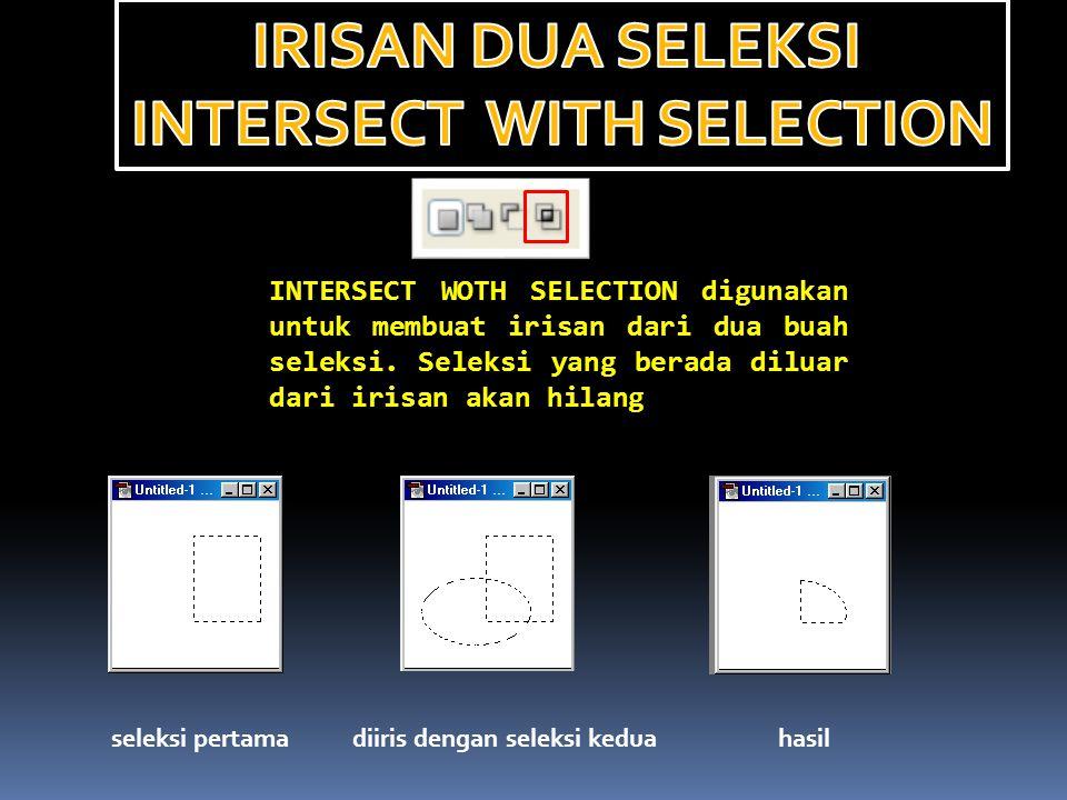 INTERSECT WOTH SELECTION digunakan untuk membuat irisan dari dua buah seleksi. Seleksi yang berada diluar dari irisan akan hilang seleksi pertamadiiri