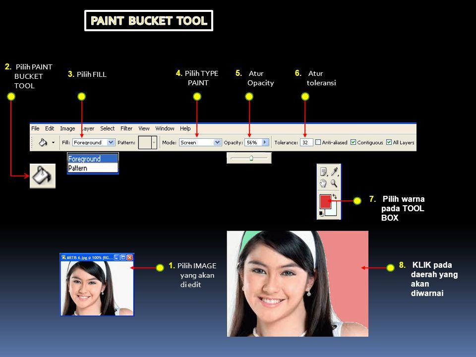 2. Pilih PAINT BUCKET TOOL 3. Pilih FILL 4. Pilih TYPE PAINT 5. Atur Opacity 6. Atur toleransi 7. Pilih warna pada TOOL BOX 1. Pilih IMAGE yang akan d