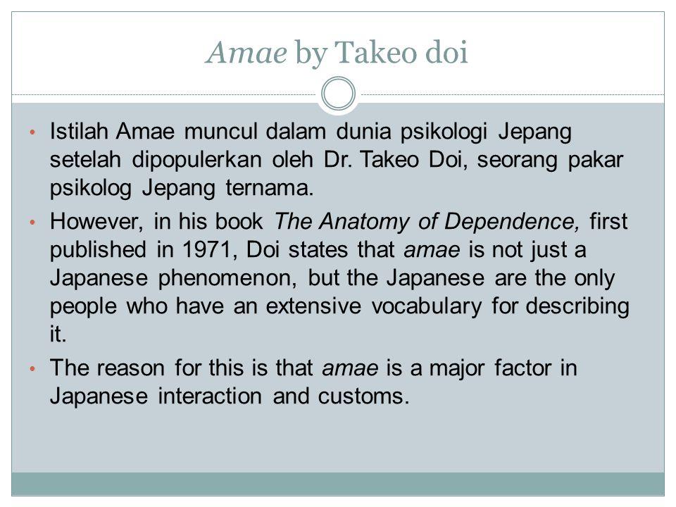 Amae by Takeo doi Istilah Amae muncul dalam dunia psikologi Jepang setelah dipopulerkan oleh Dr. Takeo Doi, seorang pakar psikolog Jepang ternama. How
