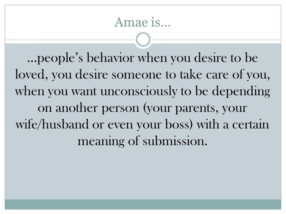 Amae is… …people's behavior when you desire to be loved, you desire someone to take care of you, when you want unconsciously to be depending on another person (your parents, your wife/husband or even your boss) with a certain meaning of submission.