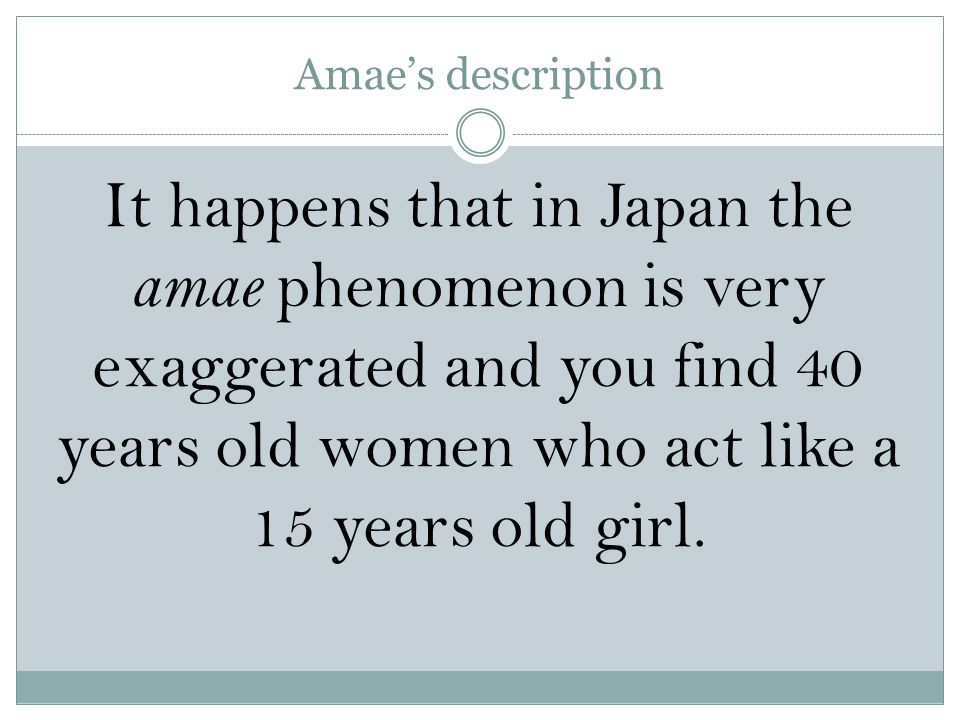 Amae's description It happens that in Japan the amae phenomenon is very exaggerated and you find 40 years old women who act like a 15 years old girl.