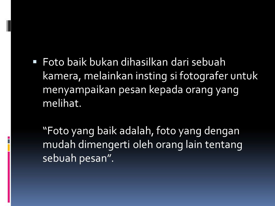 """ Foto baik bukan dihasilkan dari sebuah kamera, melainkan insting si fotografer untuk menyampaikan pesan kepada orang yang melihat. """"Foto yang baik a"""