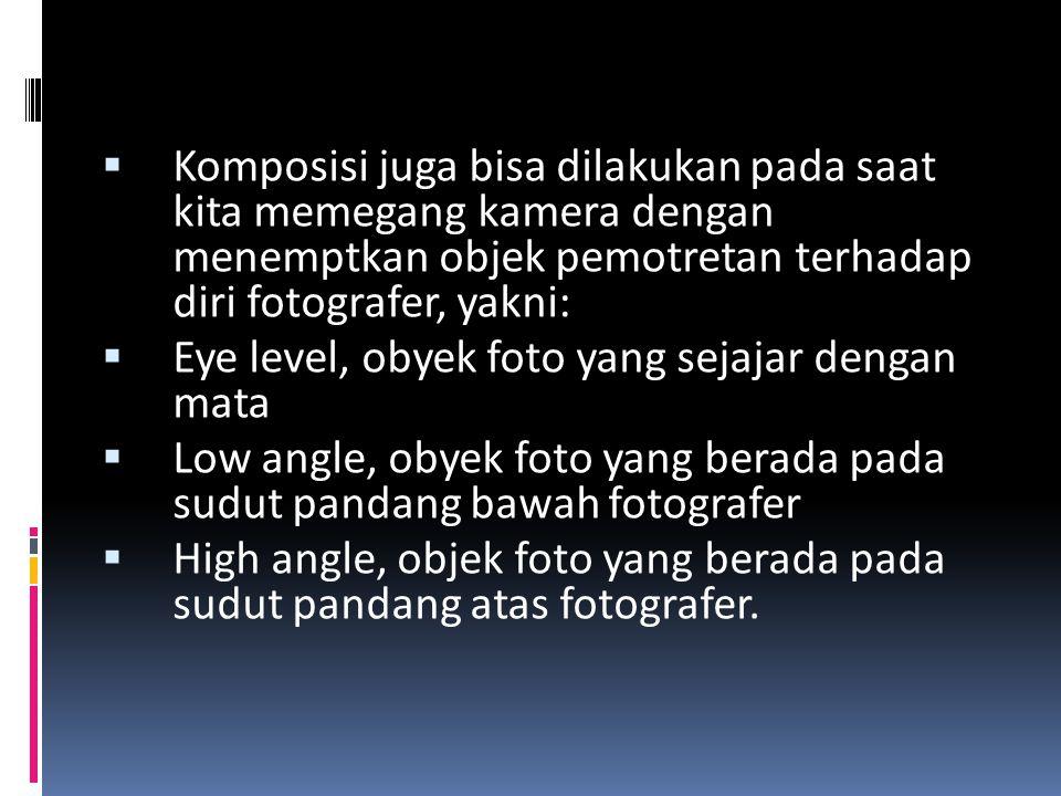  Komposisi juga bisa dilakukan pada saat kita memegang kamera dengan menemptkan objek pemotretan terhadap diri fotografer, yakni:  Eye level, obyek