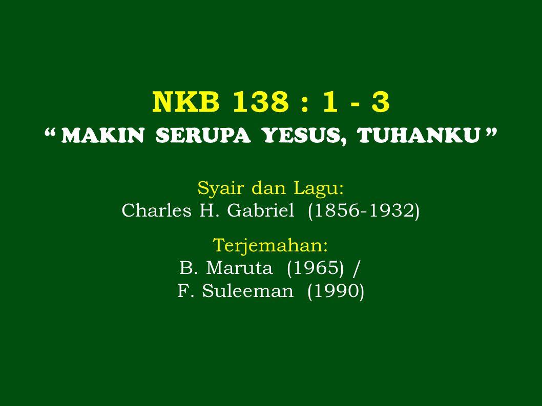 """NKB 138 : 1 - 3 """" MAKIN SERUPA YESUS, TUHANKU """" Syair dan Lagu: Charles H. Gabriel (1856-1932) Terjemahan: B. Maruta (1965) / F. Suleeman (1990)"""