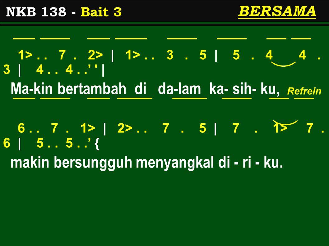 1>.. 7. 2> | 1>.. 3. 5 | 5. 4 4. 3 | 4.. 4..' ' | Ma-kin bertambah di da-lam ka- sih- ku, 6.. 7. 1> | 2>.. 7. 5 | 7. 1> 7. 6 | 5.. 5..' { makin bersun