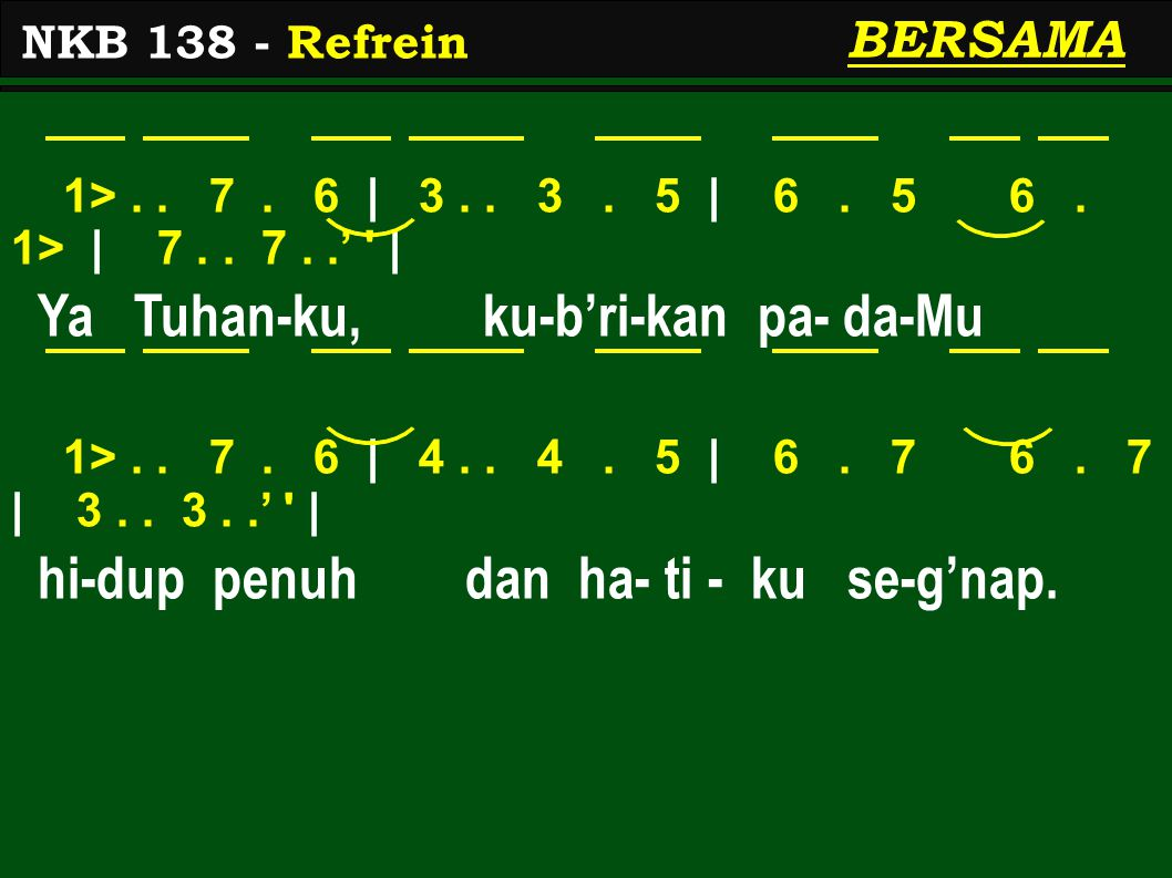 1>.. 7. 6 | 3.. 3. 5 | 6. 5 6. 1> | 7.. 7..' ' | Ya Tuhan-ku, ku-b'ri-kan pa- da-Mu 1>.. 7. 6 | 4.. 4. 5 | 6. 7 6. 7 | 3.. 3..' ' | hi-dup penuh dan h