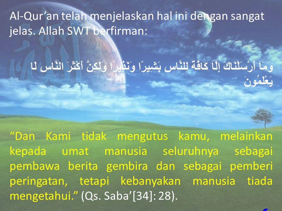 Al-Qur'an telah menjelaskan hal ini dengan sangat jelas. Allah SWT berfirman: وَمَا أَرْسَلْنَاكَ إِلَّا كَافَّةً لِلنَّاسِ بَشِيرًا وَنَذِيرًا وَلَكِ
