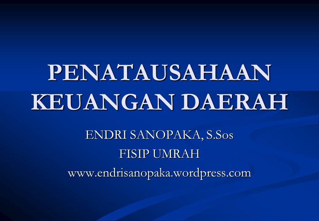 PENATAUSAHAAN KEUANGAN DAERAH ENDRI SANOPAKA, S.Sos FISIP UMRAH www.endrisanopaka.wordpress.com