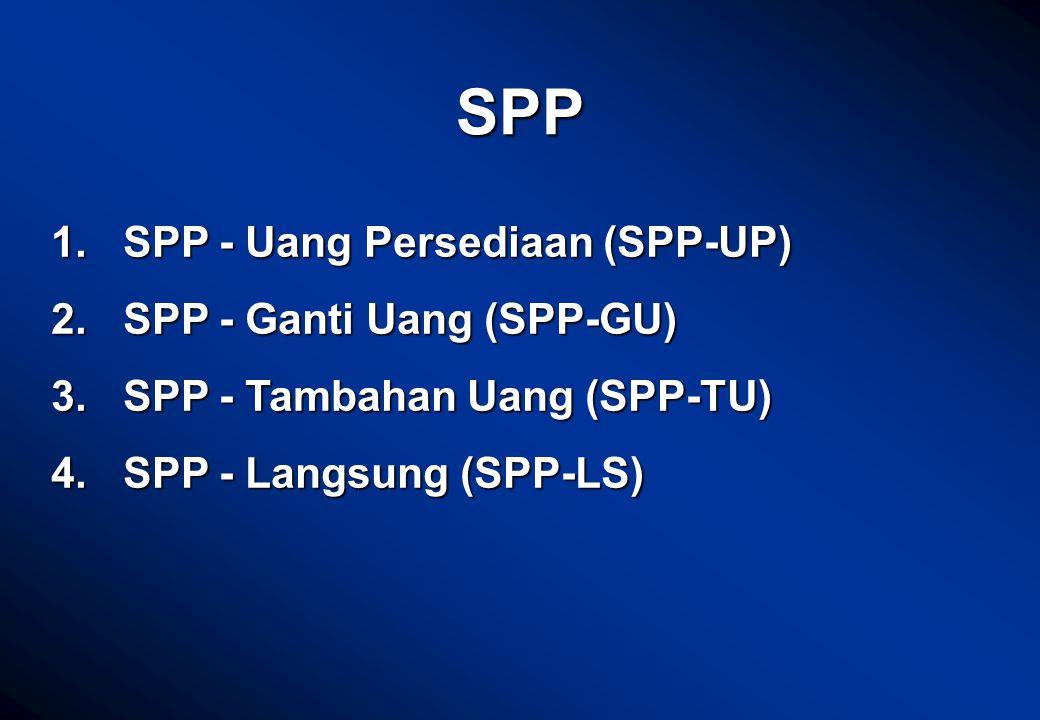 SPP 1. SPP - Uang Persediaan (SPP-UP) 2. SPP - Ganti Uang (SPP-GU) 3. SPP - Tambahan Uang (SPP-TU) 4. SPP - Langsung (SPP-LS)