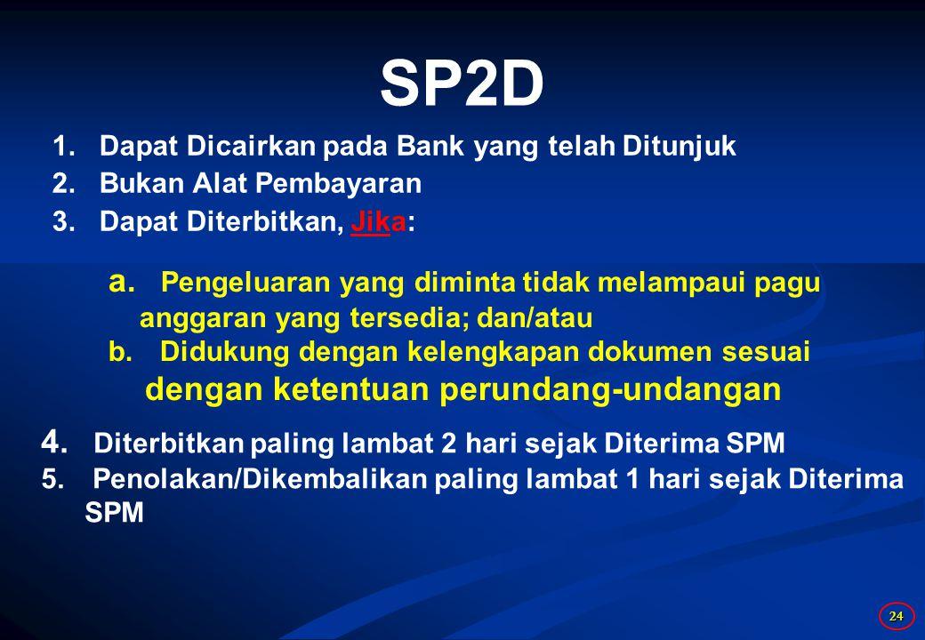 24 SP2D 1.Dapat Dicairkan pada Bank yang telah Ditunjuk 2.Bukan Alat Pembayaran 3.Dapat Diterbitkan, Jika: a. Pengeluaran yang diminta tidak melampaui