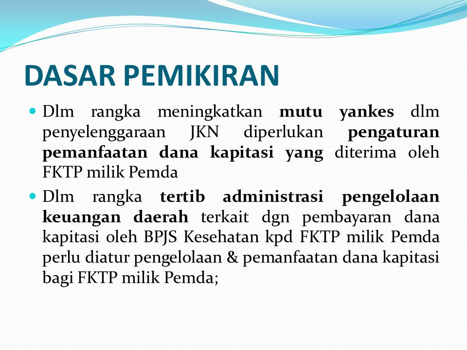 Perpres No 32/2014 ttg Pengelolaan & Pemanfaatan Dana Kapitasi JKN Pada (FKTP) Milik Pemda erpres No 32/2014 ttg Pengelolaan & Pemanfaatan Dana Kapitasi JKN Pada (FKTP) Milik PemdaPerpres No 32/2014 ttg Pengelolaan & Pemanfaatan Dana Kapitasi JKN Pada (FKTP) Milik Pemda Peraturan Presiden ini mengatur mengenai Pengelolaan dan Pemanfaatan Dana Kapitasi JKN pada FKTP milik Pemerintah Daerah yang belum menerapkan Pola Pengelolaan Keuangan BLUD.