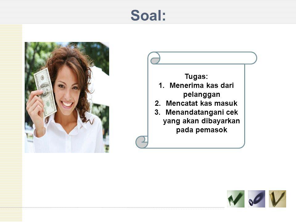 Soal: Tugas: 1.Menerima kas dari pelanggan 2.Mencatat kas masuk 3.Menandatangani cek yang akan dibayarkan pada pemasok