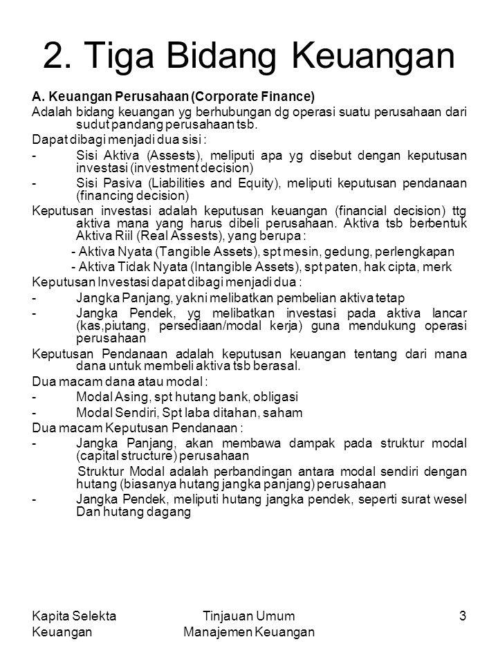 Kapita Selekta Keuangan Tinjauan Umum Manajemen Keuangan 3 2. Tiga Bidang Keuangan A. Keuangan Perusahaan (Corporate Finance) Adalah bidang keuangan y