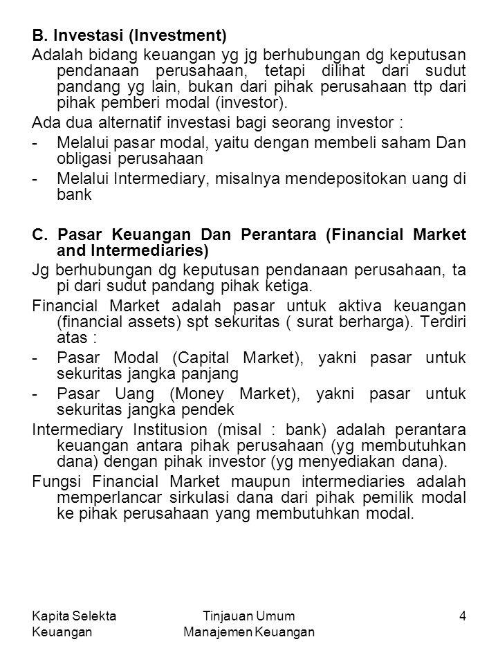 Kapita Selekta Keuangan Tinjauan Umum Manajemen Keuangan 4 B. Investasi (Investment) Adalah bidang keuangan yg jg berhubungan dg keputusan pendanaan p