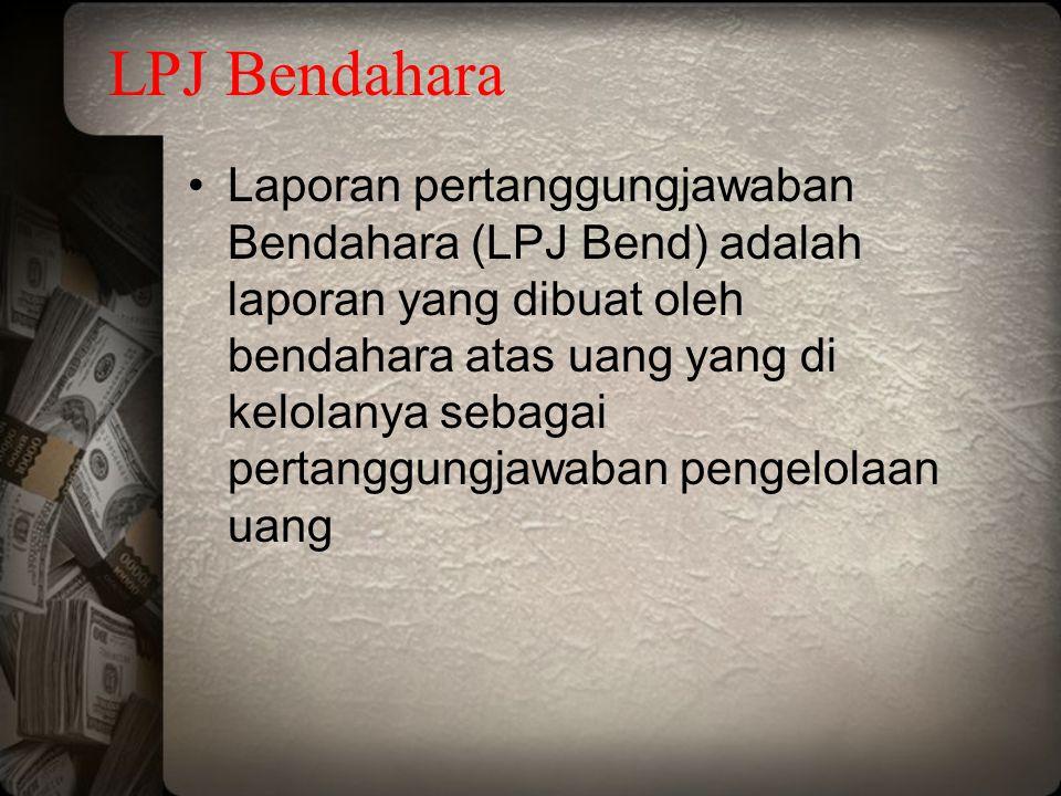 LPJ Bendahara Laporan pertanggungjawaban Bendahara (LPJ Bend) adalah laporan yang dibuat oleh bendahara atas uang yang di kelolanya sebagai pertanggun