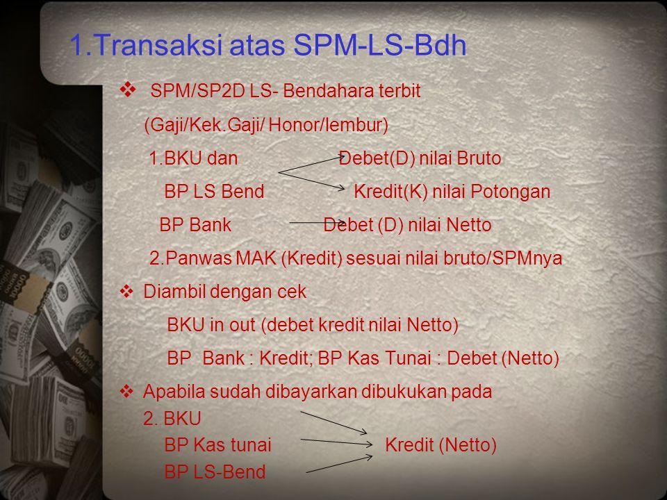 1.Transaksi atas SPM-LS-Bdh  SPM/SP2D LS- Bendahara terbit (Gaji/Kek.Gaji/ Honor/lembur) 1.BKU dan Debet(D) nilai Bruto BP LS Bend Kredit(K) nilai Po