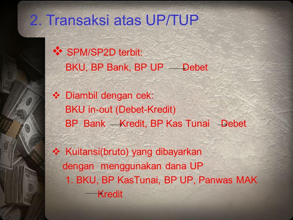 2. Transaksi atas UP/TUP  SPM/SP2D terbit: BKU, BP Bank, BP UP Debet  Diambil dengan cek: BKU in-out (Debet-Kredit) BP Bank Kredit, BP Kas Tunai Deb