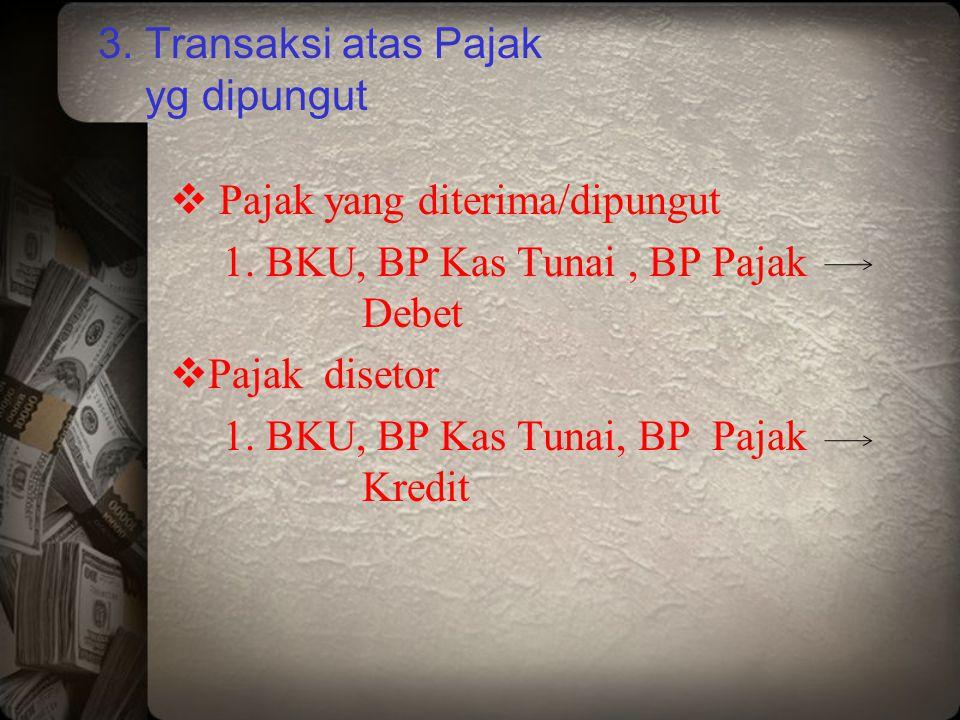 3. Transaksi atas Pajak yg dipungut  Pajak yang diterima/dipungut 1. BKU, BP Kas Tunai, BP Pajak Debet  Pajak disetor 1. BKU, BP Kas Tunai, BP Pajak
