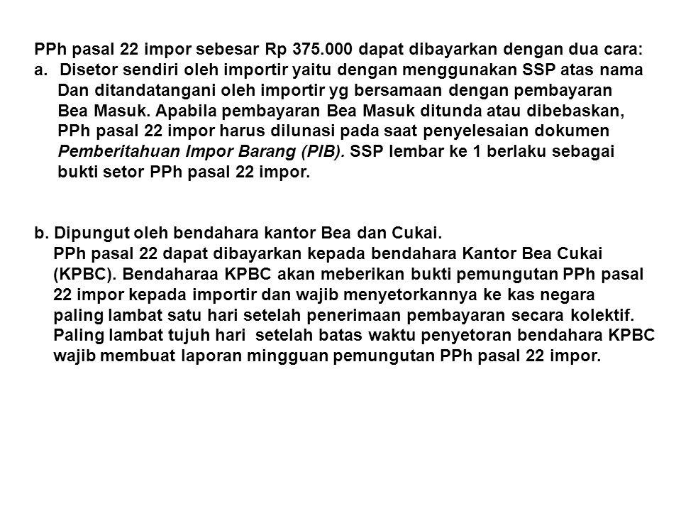PPh pasal 22 impor sebesar Rp 375.000 dapat dibayarkan dengan dua cara: a.Disetor sendiri oleh importir yaitu dengan menggunakan SSP atas nama Dan dit