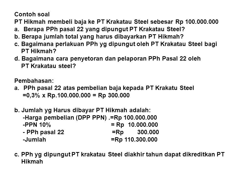 Contoh soal PT Hikmah membeli baja ke PT Krakatau Steel sebesar Rp 100.000.000 a.Berapa PPh pasal 22 yang dipungut PT Krakatau Steel? b. Berapa jumlah