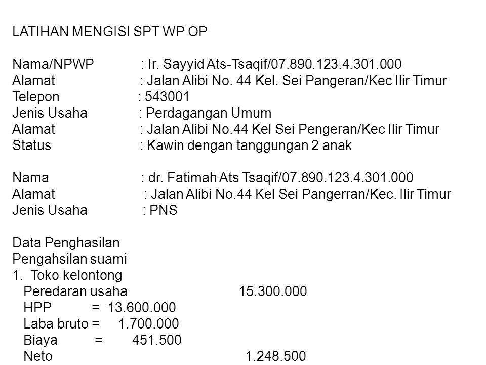 LATIHAN MENGISI SPT WP OP Nama/NPWP : Ir. Sayyid Ats-Tsaqif/07.890.123.4.301.000 Alamat : Jalan Alibi No. 44 Kel. Sei Pangeran/Kec Ilir Timur Telepon