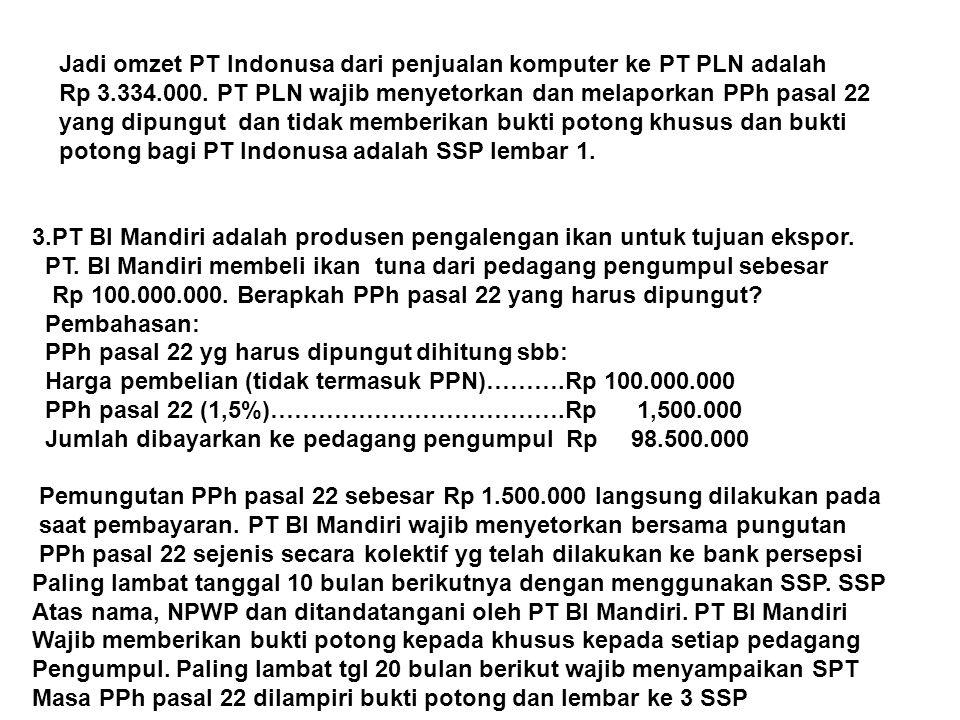 Jadi omzet PT Indonusa dari penjualan komputer ke PT PLN adalah Rp 3.334.000. PT PLN wajib menyetorkan dan melaporkan PPh pasal 22 yang dipungut dan t