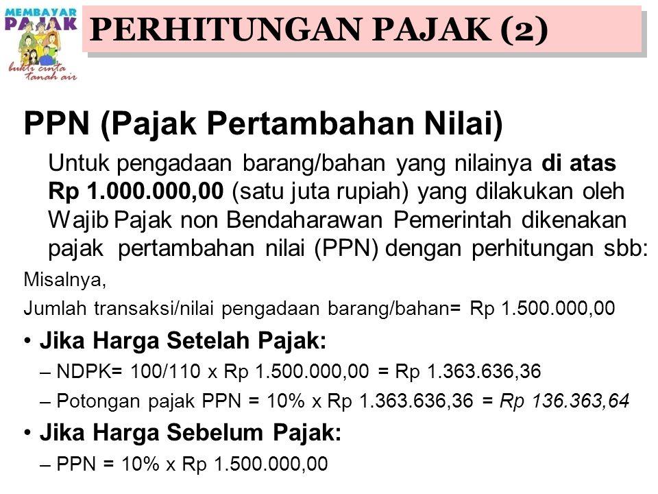 PPN (Pajak Pertambahan Nilai) Untuk pengadaan barang/bahan yang nilainya di atas Rp 1.000.000,00 (satu juta rupiah) yang dilakukan oleh Wajib Pajak non Bendaharawan Pemerintah dikenakan pajak pertambahan nilai (PPN) dengan perhitungan sbb: Misalnya, Jumlah transaksi/nilai pengadaan barang/bahan= Rp 1.500.000,00 Jika Harga Setelah Pajak: –NDPK= 100/110 x Rp 1.500.000,00 = Rp 1.363.636,36 –Potongan pajak PPN = 10% x Rp 1.363.636,36 = Rp 136.363,64 Jika Harga Sebelum Pajak: –PPN = 10% x Rp 1.500.000,00 PERHITUNGAN PAJAK (2)