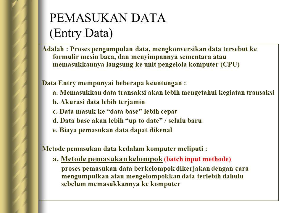 PEMASUKAN DATA (Entry Data) Adalah : Proses pengumpulan data, mengkonversikan data tersebut ke formulir mesin baca, dan menyimpannya sementara atau memasukkannya langsung ke unit pengelola komputer (CPU) Data Entry mempunyai beberapa keuntungan : a.