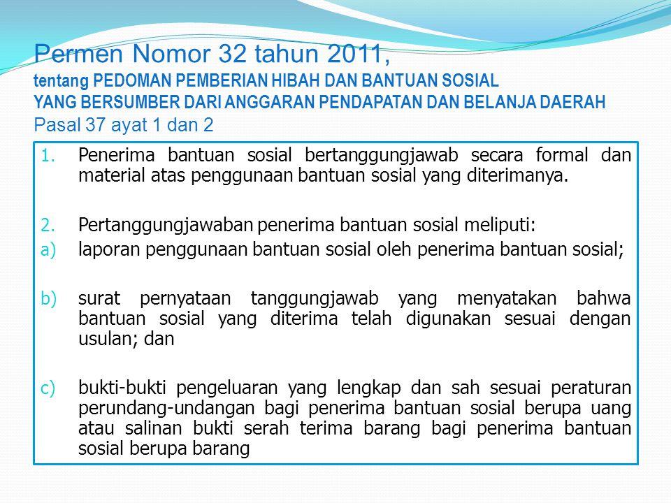 Permen Nomor 32 tahun 2011, tentang PEDOMAN PEMBERIAN HIBAH DAN BANTUAN SOSIAL YANG BERSUMBER DARI ANGGARAN PENDAPATAN DAN BELANJA DAERAH Pasal 37 ayat 1 dan 2 1.