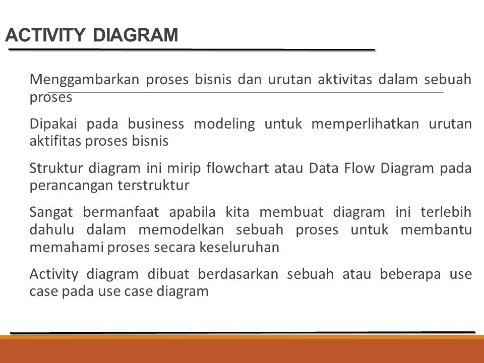 ACTIVITY DIAGRAM Menggambarkan proses bisnis dan urutan aktivitas dalam sebuah proses Dipakai pada business modeling untuk memperlihatkan urutan aktif