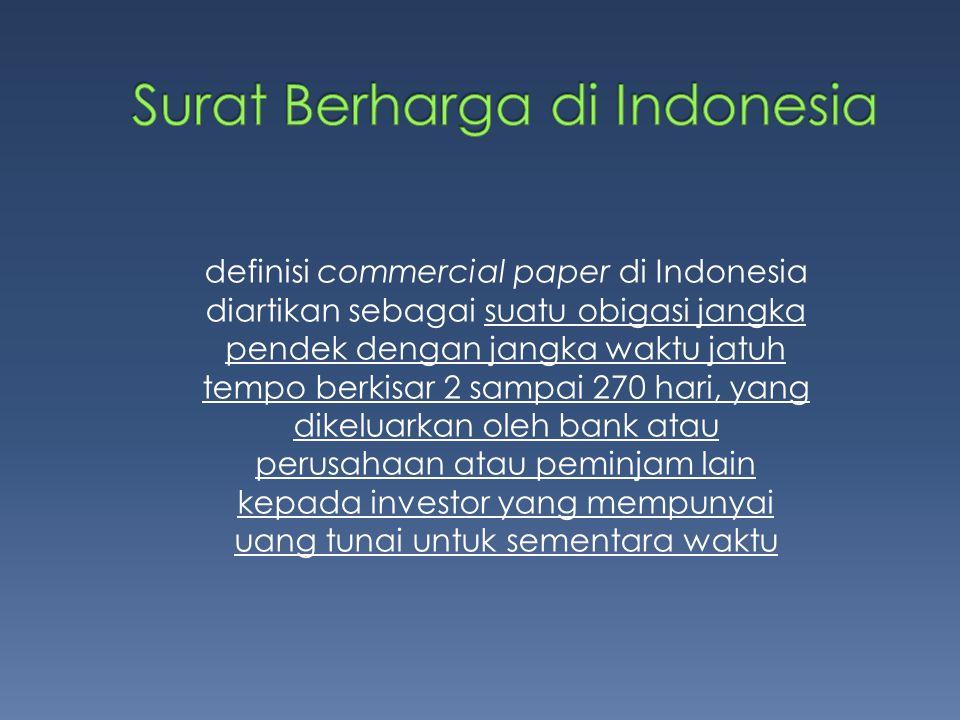 definisi commercial paper di Indonesia diartikan sebagai suatu obigasi jangka pendek dengan jangka waktu jatuh tempo berkisar 2 sampai 270 hari, yang dikeluarkan oleh bank atau perusahaan atau peminjam lain kepada investor yang mempunyai uang tunai untuk sementara waktu