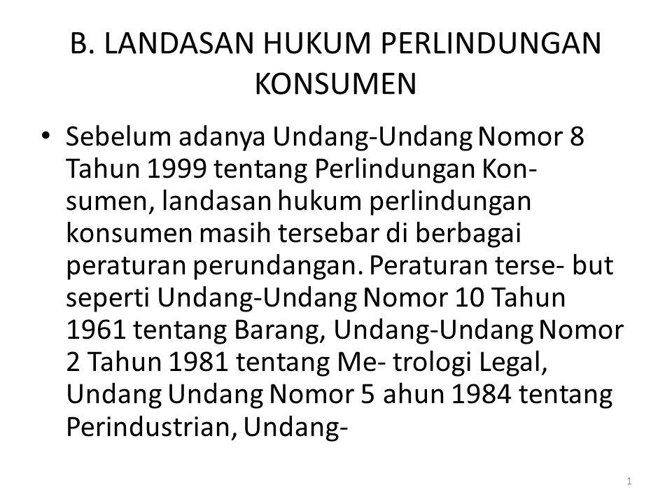 1 B. LANDASAN HUKUM PERLINDUNGAN KONSUMEN Sebelum adanya Undang-Undang Nomor 8 Tahun 1999 tentang Perlindungan Kon- sumen, landasan hukum perlindungan
