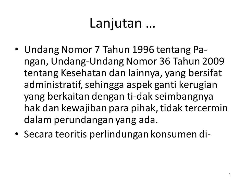 2 Lanjutan … Undang Nomor 7 Tahun 1996 tentang Pa- ngan, Undang-Undang Nomor 36 Tahun 2009 tentang Kesehatan dan lainnya, yang bersifat administratif, sehingga aspek ganti kerugian yang berkaitan dengan ti-dak seimbangnya hak dan kewajiban para pihak, tidak tercermin dalam perundangan yang ada.