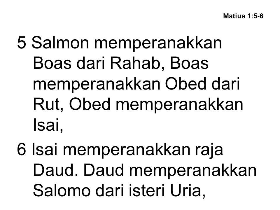 Matius 1:5-6 5 Salmon memperanakkan Boas dari Rahab, Boas memperanakkan Obed dari Rut, Obed memperanakkan Isai, 6 Isai memperanakkan raja Daud.