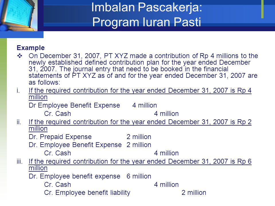 Imbalan Pascakerja: Program Iuran Pasti Example  On December 31, 2007, PT XYZ made a contribution of Rp 4 millions to the newly established defined contribution plan for the year ended December 31, 2007.