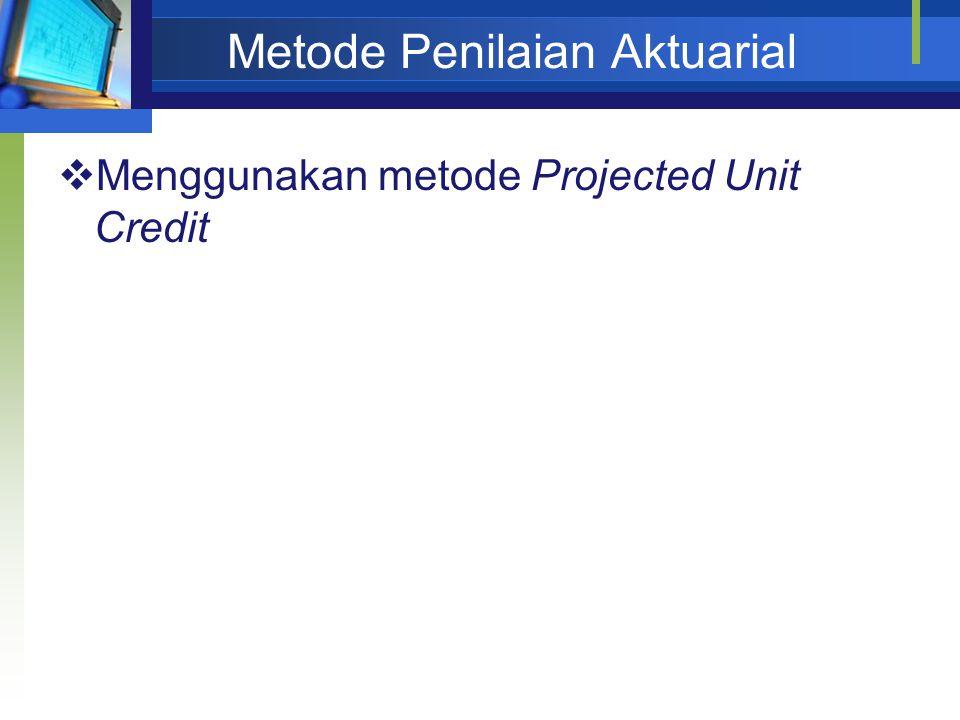 Metode Penilaian Aktuarial  Menggunakan metode Projected Unit Credit