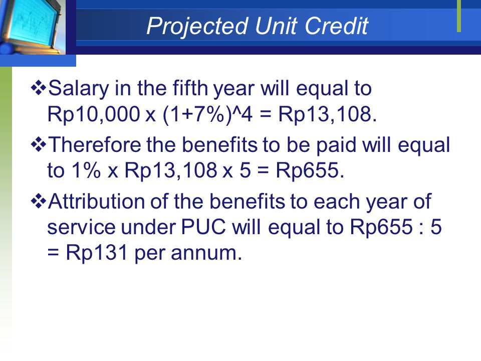 Projected Unit Credit  Salary in the fifth year will equal to Rp10,000 x (1+7%)^4 = Rp13,108.