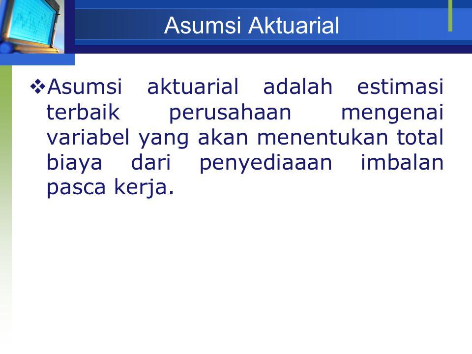 Asumsi Aktuarial  Asumsi aktuarial adalah estimasi terbaik perusahaan mengenai variabel yang akan menentukan total biaya dari penyediaaan imbalan pas